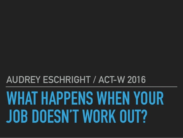 WHAT HAPPENS WHEN YOUR JOB DOESN'T WORK OUT? AUDREY ESCHRIGHT / ACT-W 2016