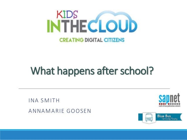 What happens after school? INA SMITH ANNAMARIE GOOSEN