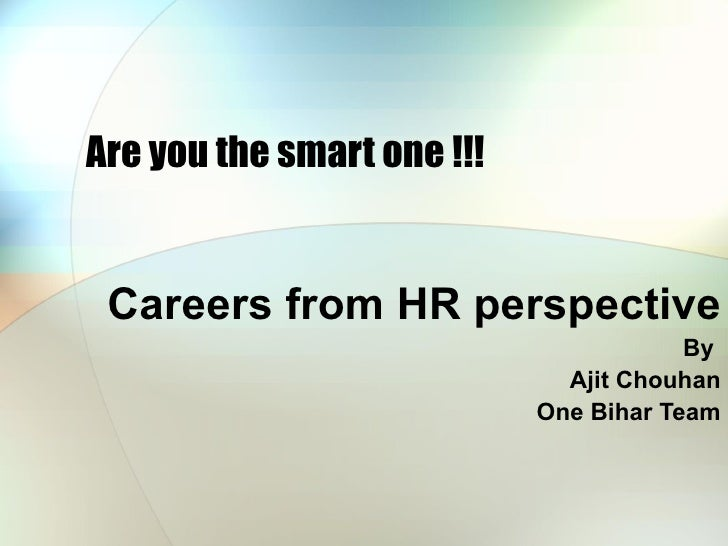 Are you the smart one !!! Careers from HR perspective By  Ajit Chouhan One Bihar Team