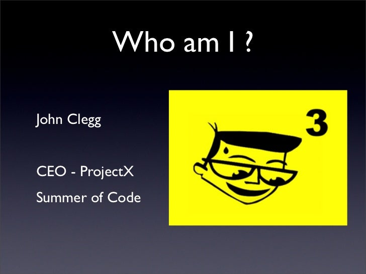 Who am I ?  John Clegg   CEO - ProjectX Summer of Code