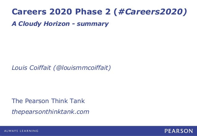 Careers 2020 Phase 2 (#Careers2020) A Cloudy Horizon - summary  Louis Coiffait (@louismmcoiffait)  The Pearson Think Tank ...