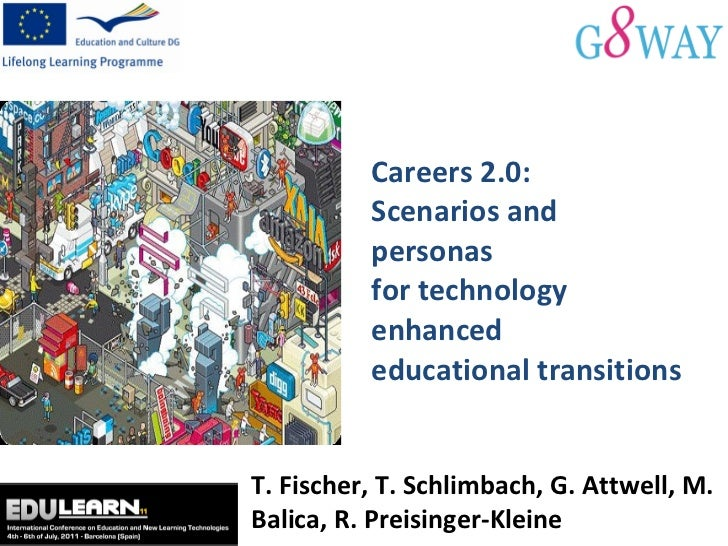 Careers 2.0:  Scenarios and personas  for technology enhanced  educational transitions T. Fischer, T. Schlimbach, G. Attwe...