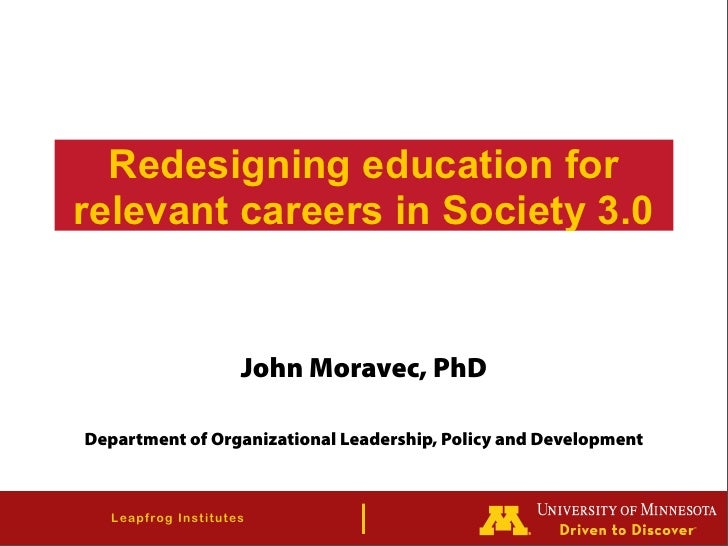 Redesigning education for relevant careers in Society 3.0                              John Moravec, PhD  Department of Or...