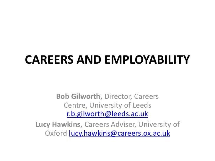 CAREERS AND EMPLOYABILITY       Bob Gilworth, Director, Careers         Centre, University of Leeds          r.b.gilworth@...