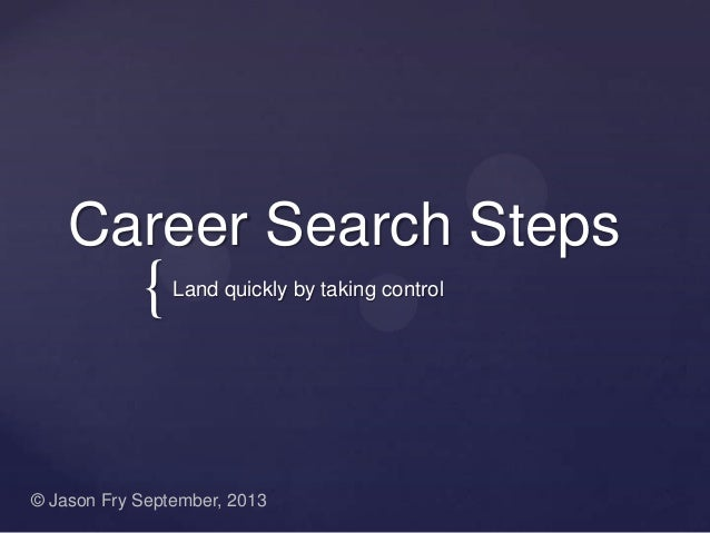 { Career Search Steps Land quickly by taking control © Jason Fry September, 2013