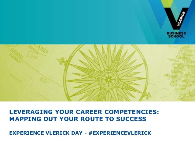 LEVERAGING YOUR CAREER COMPETENCIES:MAPPING OUT YOUR ROUTE TO SUCCESSEXPERIENCE VLERICK DAY - #EXPERIENCEVLERICK