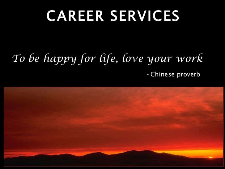 CAREER SERVICES To be happy for life, love your work   -  Chinese proverb
