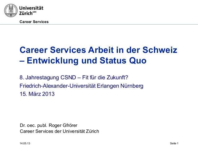 Career Services14.05.13 Seite 1Career Services Arbeit in der Schweiz– Entwicklung und Status QuoDr. oec. publ. Roger Gfrör...
