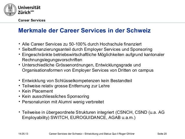 Career Services14.05.13 Seite 20Merkmale der Career Services in der Schweiz• Alle Career Services zu 50-100% durch Hochsch...