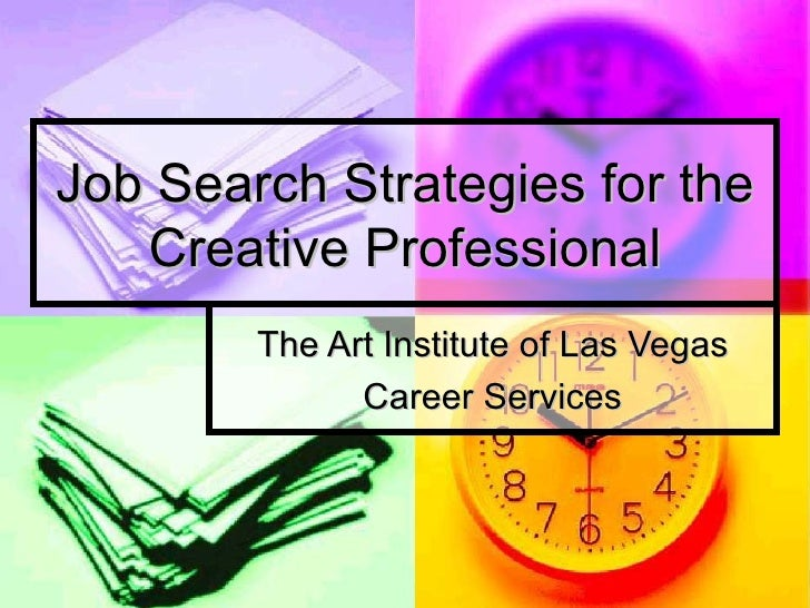 Job Search Strategies for the Creative Professional The Art Institute of Las Vegas Career Services