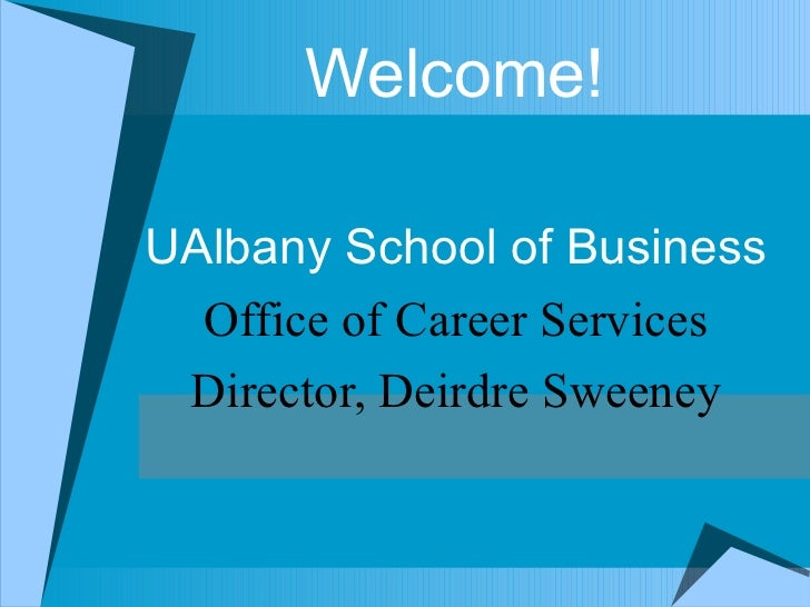 Welcome! UAlbany School of Business Office of Career Services Director, Deirdre Sweeney