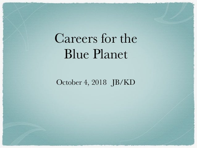 Careers for the Blue Planet October 4, 2018 JB/KD