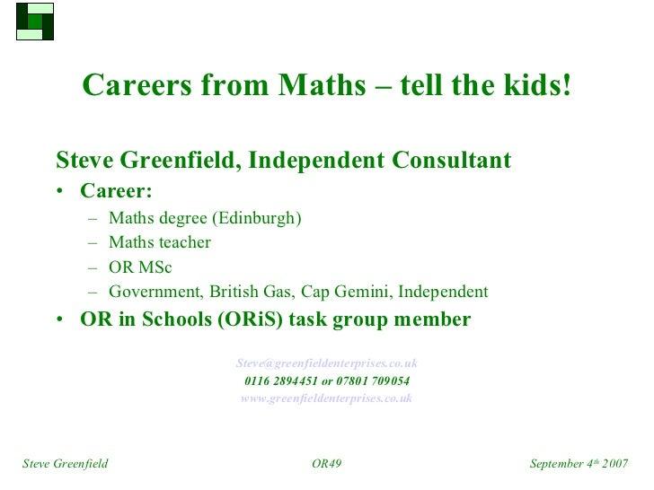 Careers from Maths – tell the kids! <ul><li>Steve Greenfield,   Independent Consultant </li></ul><ul><li>Career: </li></ul...