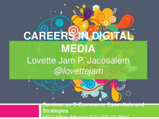 CAREERS IN DIGITAL MEDIA Lovette Jam P. Jacosalem @lovettejam Seminar on E-Commerce Essentials and Strategies