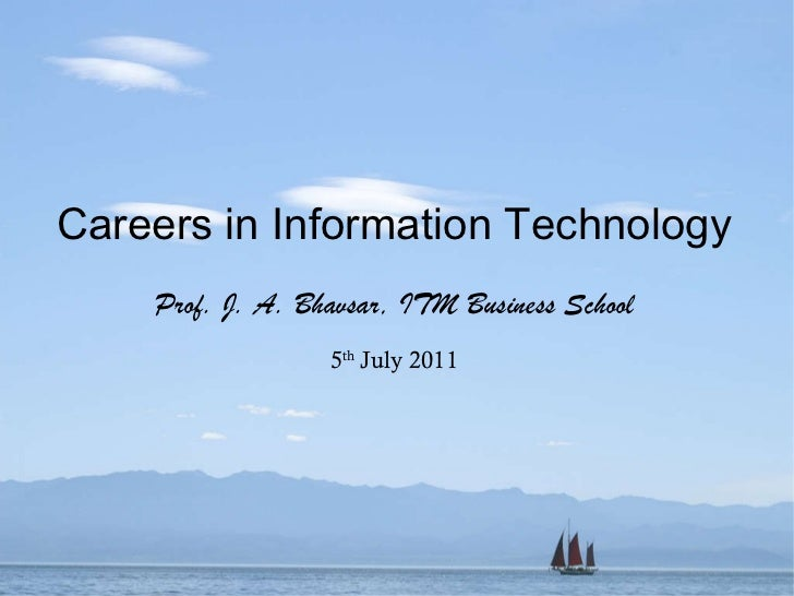 Careers in Information Technology Prof. J. A. Bhavsar, ITM Business School 5 th  July 2011