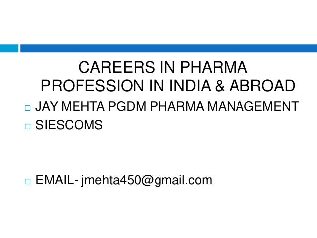 CAREERS IN PHARMA PROFESSION IN INDIA & ABROAD  JAY MEHTA PGDM PHARMA MANAGEMENT  SIESCOMS  EMAIL- jmehta450@gmail.com