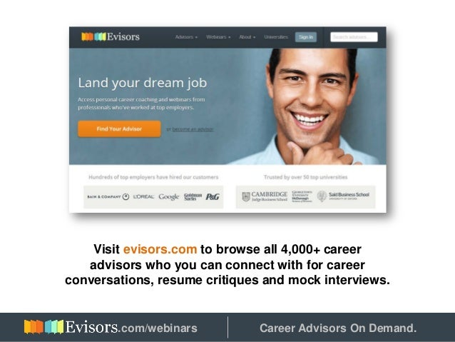Visit evisors.com to browse all 4,000+ career advisors who you can connect with for career conversations, resume critiques...