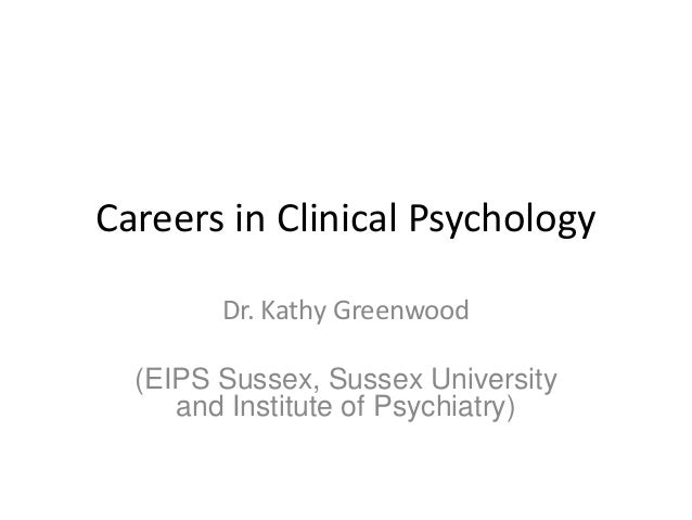 Careers in Clinical Psychology Dr. Kathy Greenwood (EIPS Sussex, Sussex University and Institute of Psychiatry)