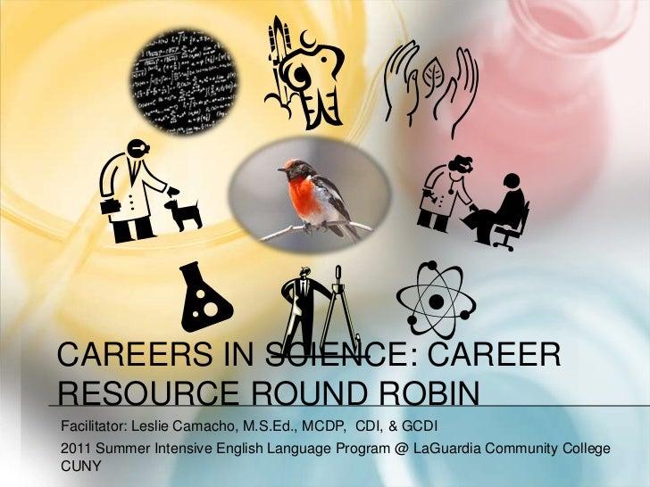 Careers in Science: Career Resource Round Robin<br />Facilitator: Leslie Camacho, M.S.Ed., MCDP,  CDI, & GCDI<br />2011 Su...