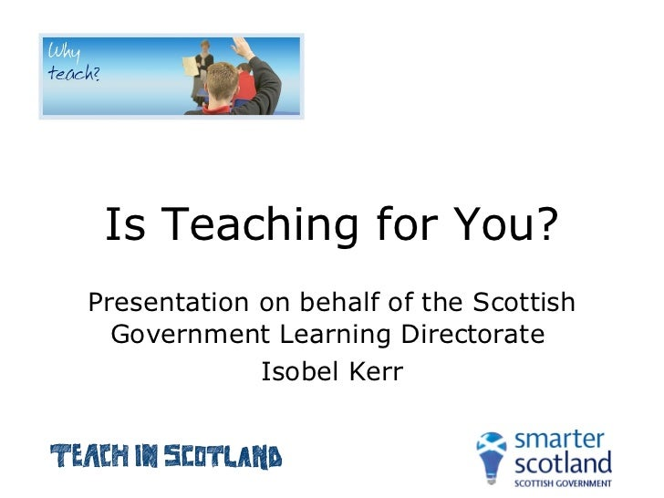Is Teaching for You? Presentation on behalf of the Scottish Government Learning Directorate  Isobel Kerr