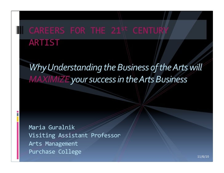 CAREERS FOR THE 21st CENTURY ARTIST Why Understanding the Business of the Arts will MAXIMIZE ...