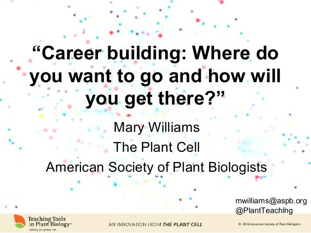"© 2016 American Society of Plant Biologists ""Career building: Where do you want to go and how will you get there?"" Mary Wi..."