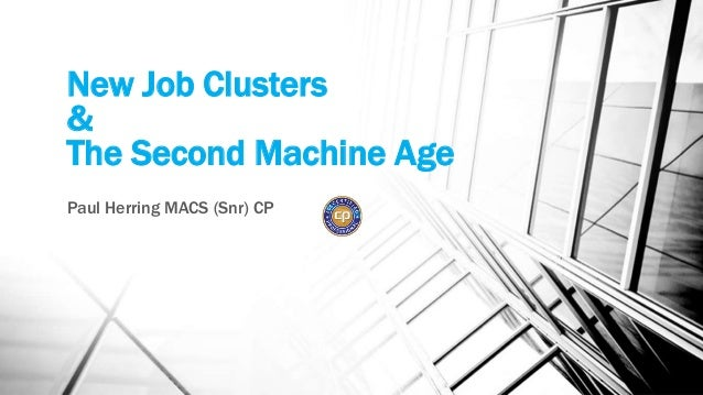New Job Clusters & The Second Machine Age Paul Herring MACS (Snr) CP