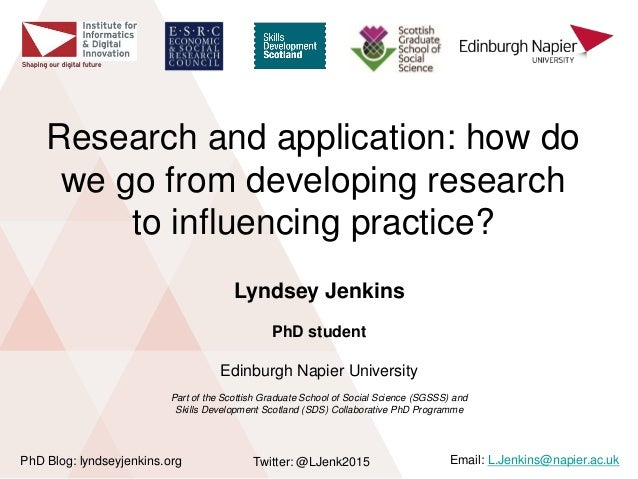 Research and application: how do we go from developing research to influencing practice? Lyndsey Jenkins PhD student Edinb...