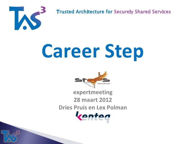 Trusted Architecture for Securely Shared ServicesCareer Step       expertmeeting       28 maart 2012 Dries Pruis en Lex Po...
