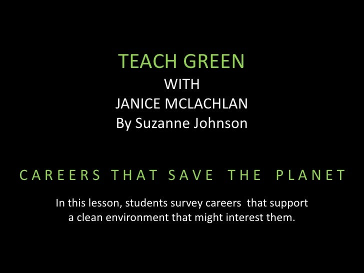 TEACH GREEN                      WITH               JANICE MCLACHLAN               By Suzanne JohnsonCAREERS THAT SAVE THE...