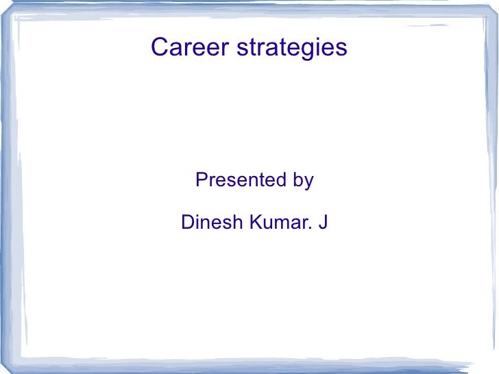 Career strategies Presented by Dinesh Kumar. J