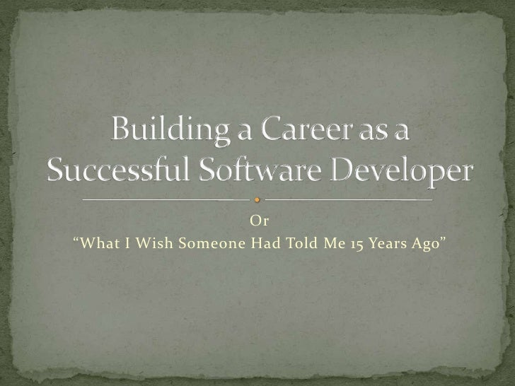 "Or<br />""What I Wish Someone Had Told Me 15 Years Ago""<br />Building a Career as aSuccessful Software Developer<br />"