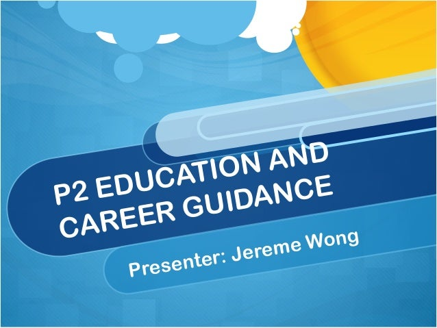 P2 EDUCATION AND CAREER GUIDANCE Presenter: Jereme Wong
