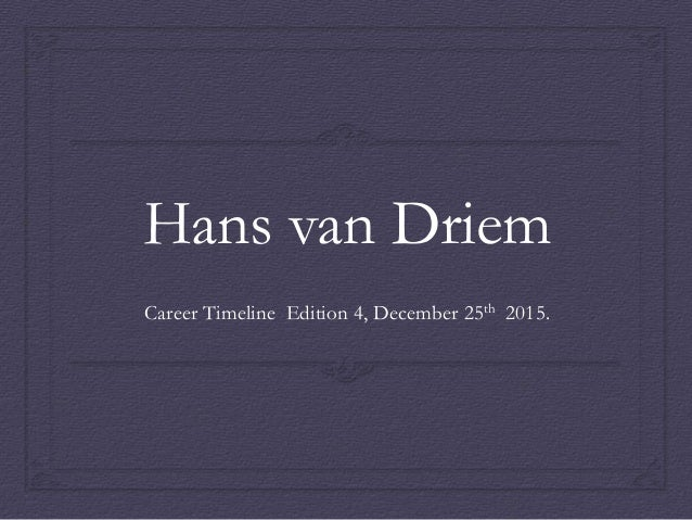 Hans van Driem Career Timeline Edition 4, December 25th 2015.