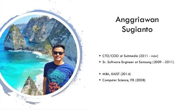 Anggriawan Sugianto § CTO/COO at Suitmedia (2011 - now) § Sr. Software Engineer at Samsung (2009 - 2011) § MBA, KAIST (201...