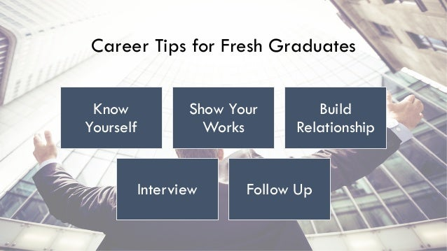 Career Tips for Fresh Graduates Know Yourself Show Your Works Build Relationship Interview Follow Up