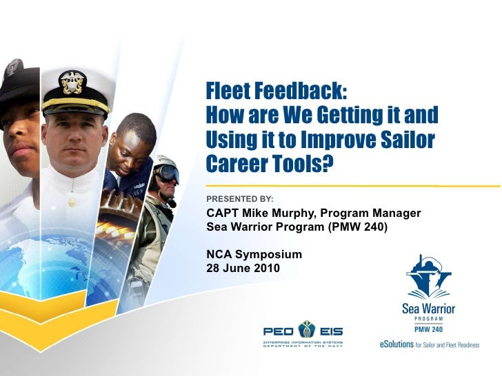 Fleet Feedback:  How are We Getting it and Using it to Improve Sailor  Career Tools? PRESENTED BY:  CAPT Mike Murphy, Prog...