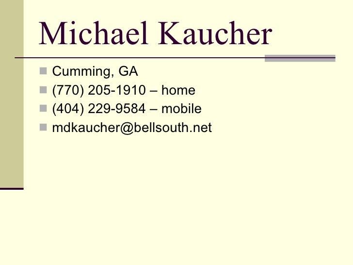 Michael Kaucher <ul><li>Cumming, GA </li></ul><ul><li>(770) 205-1910 – home </li></ul><ul><li>(404) 229-9584 – mobile </li...