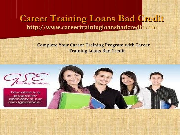 Career Training Loans Bad Credit http://www.careertrainingloansbadcredit.com <ul><li>Complete Your Career Training Program...