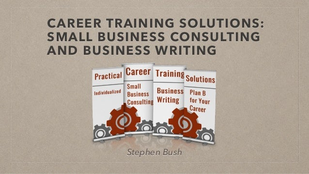 CAREER TRAINING SOLUTIONS: SMALL BUSINESS CONSULTING AND BUSINESS WRITING Stephen Bush