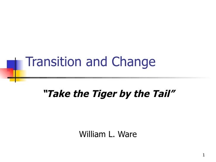 """Transition and Change """" Take the Tiger by the Tail"""" William L. Ware"""