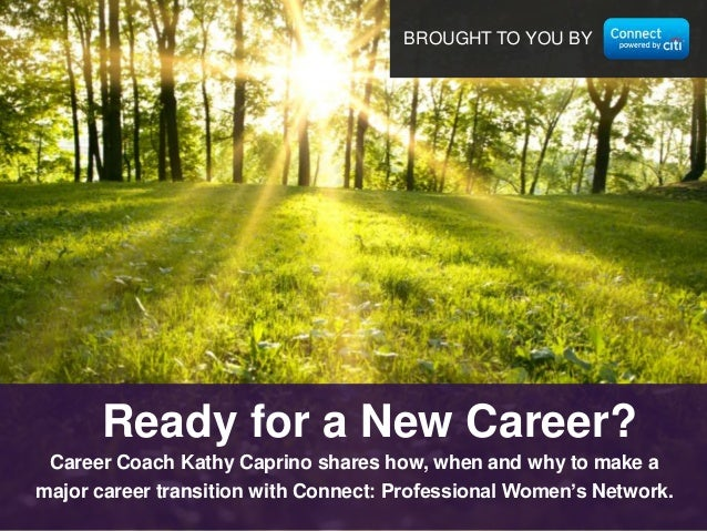 BROUGHT TO YOU BY  Ready for a New Career? Career Coach Kathy Caprino shares how, when and why to make a major career tran...