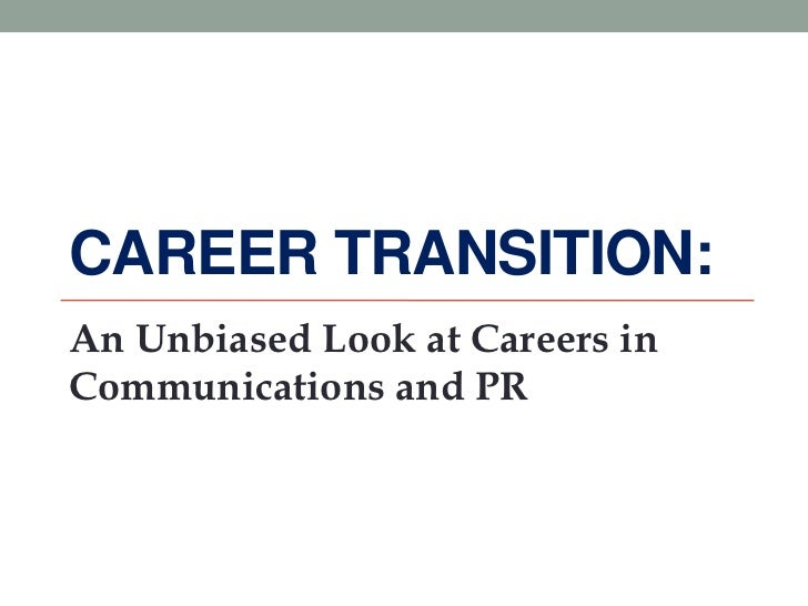 CAREER TRANSITION:An Unbiased Look at Careers inCommunications and PR
