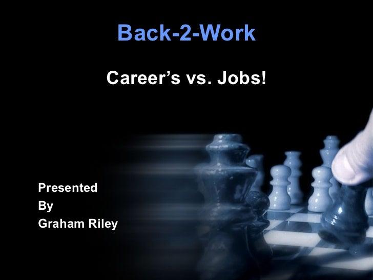 Back-2-Work Career's vs. Jobs! Presented By Graham Riley