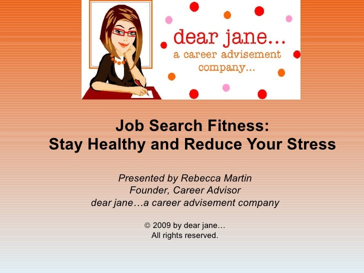 Job Search Fitness: Stay Healthy and Reduce Your Stress Presented by Rebecca Martin Founder, Career Advisor dear jane…a ca...