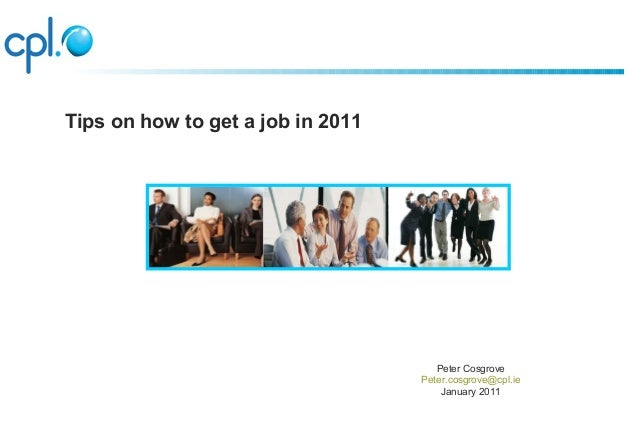 Peter Cosgrove Peter.cosgrove@cpl.ie January 2011 Tips on how to get a job in 2011