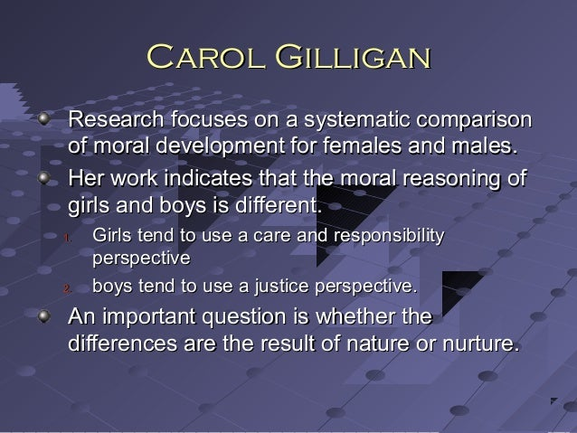 comparative analysis of lawrence kohlberg and carol gilligan Lawrence kohlberg (1958) agreed with  gilligan concluded that kohlberg's theory did not account for the fact that women approach moral problems from an 'ethics.
