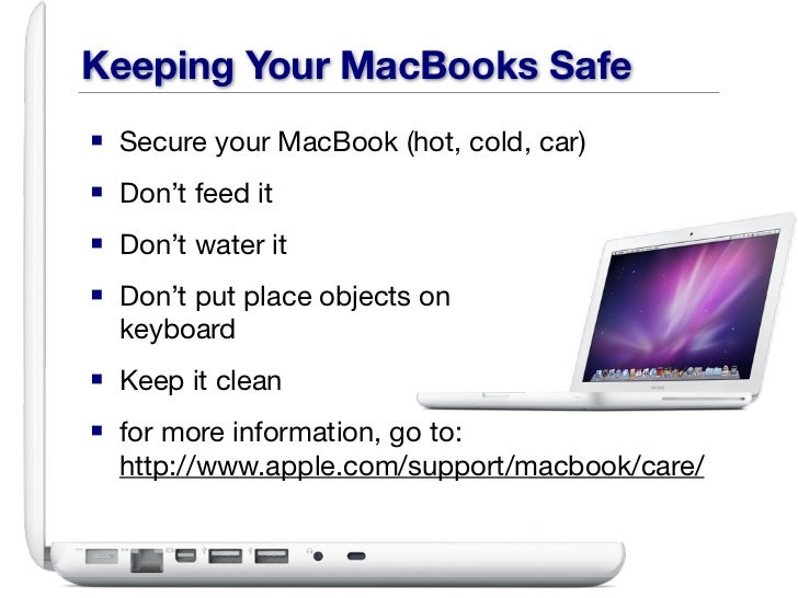Keeping Your MacBooks Safe■ Secure your MacBook (hot, cold, car)■ Don't feed it■ Don't water it■ Don't put place objects o...