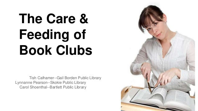 The Care &  Feeding of  Book Clubs  Tish Calhamer--Gail Borden Public Library  Lynnanne Pearson--Skokie Public Library  Ca...