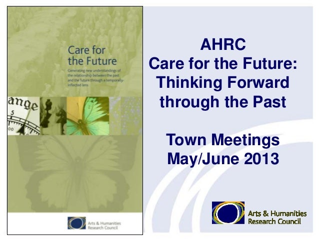 AHRC Care for the Future: Thinking Forward through the Past Town Meetings May/June 2013